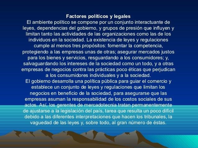 Factores políticos y legales   El ambiente político se compone por un conjunto interactuante deleyes, dependencias del gob...