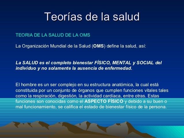 Teorías de la saludTEORIA DE LA SALUD DE LA OMSLa Organización Mundial de la Salud (OMS) define la salud, así:La SALUD es ...