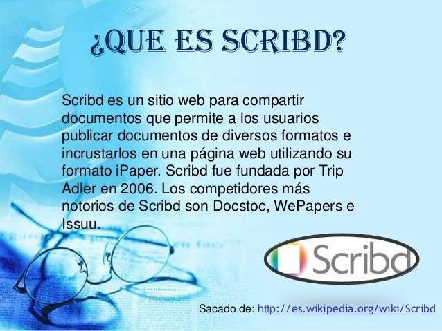 ¿QUE ES SCRIBD? Scribd es un sitio web para compartir documentos que permite a los usuarios publicar documentos de diverso...