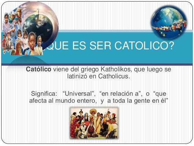 "Católico viene del griego Katholikos, que luego se latinizó en Catholicus. Significa: ""Universal"", ""en relación a"", o ""que..."