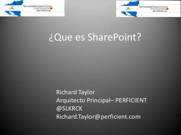 ¿Que es SharePoint? Richard Taylor Arquitecto Principal– PERFICIENT @SLKRCK Richard.Taylor@perficient.com