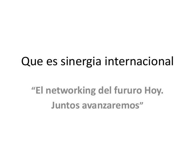 """Que es sinergia internacional """"El networking del fururo Hoy.  Juntos avanzaremos"""""""