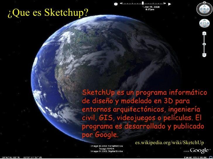 ¿ Que es S ketchup ?   SketchUp es un programa informático de diseño y mode lado  en 3D para entornos arquitectónicos, ing...
