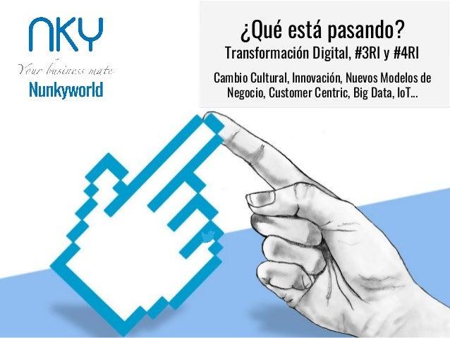 ¿Qué está pasando? Transformación Digital, #3RI y #4RI Cambio Cultural, Innovación, Nuevos Modelos de Negocio, Customer Ce...