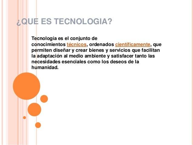 ¿QUE ES TECNOLOGIA?   Tecnología es el conjunto de   conocimientos técnicos, ordenados científicamente, que   permiten dis...