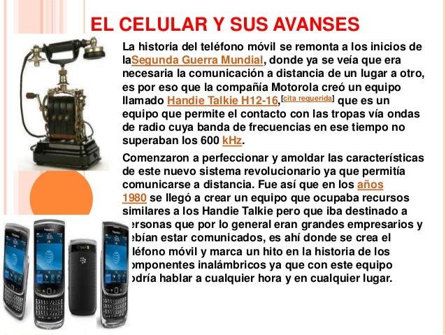 EL CELULAR Y SUS AVANSES  La historia del teléfono móvil se remonta a los inicios de  laSegunda Guerra Mundial, donde ya s...