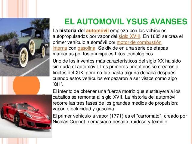 EL AUTOMOVIL YSUS AVANSESLa historia del automóvil empieza con los vehículosautopropulsados por vapor del siglo XVIII. En ...