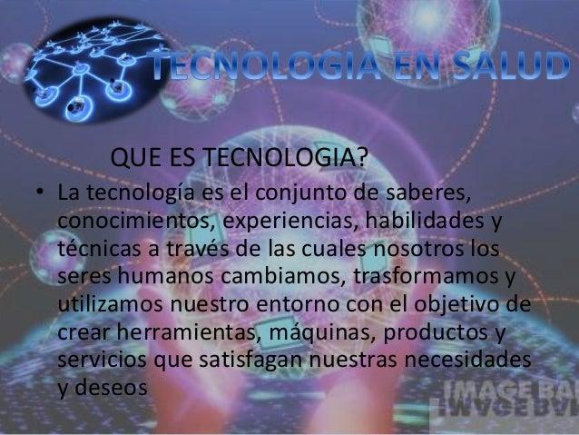 QUE ES TECNOLOGIA?  • La tecnología es el conjunto de saberes,  conocimientos, experiencias, habilidades y  técnicas a tra...