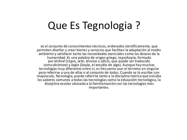Que Es Tegnologia ?  es el conjunto de conocimientos técnicos, ordenados científicamente, quepermiten diseñar y crear bien...