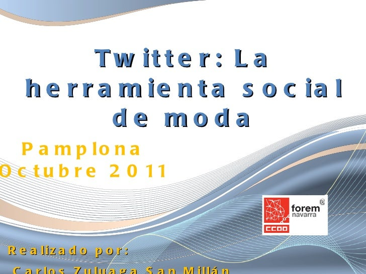Twitter: La herramienta social de moda <ul><li>Realizado por: </li></ul><ul><li>Carlos Zuluaga San Millán </li></ul>Pamplo...