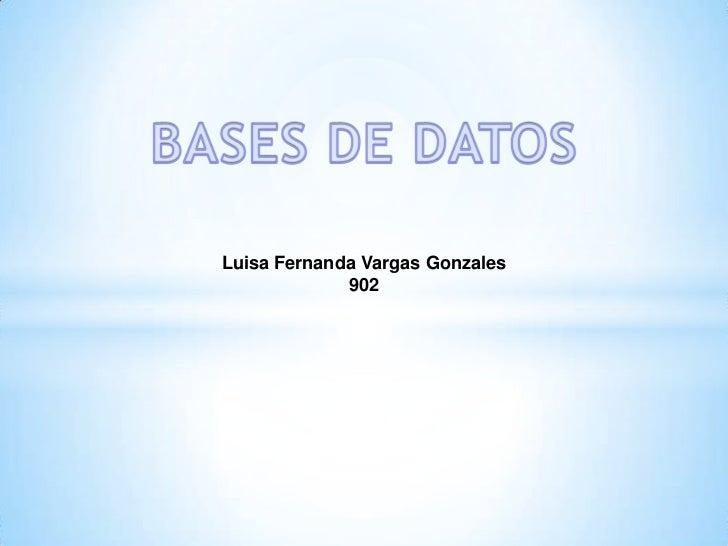 BASES DE DATOS<br />Luisa Fernanda Vargas Gonzales<br />902<br />