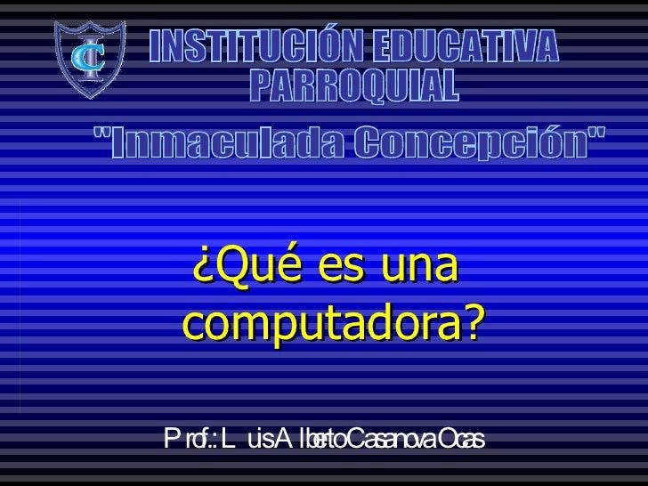 """¿Qué es una  computadora? INSTITUCIÓN EDUCATIVA PARROQUIAL """"Inmaculada Concepción"""" Prof.: Luis Alberto Casanova ..."""
