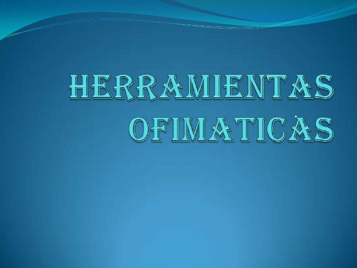 .<br />HERRAMIENTAS OFIMATICAS<br />