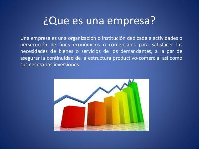 ¿Que es una empresa? Una empresa es una organización o institución dedicada a actividades o persecución de fines económico...