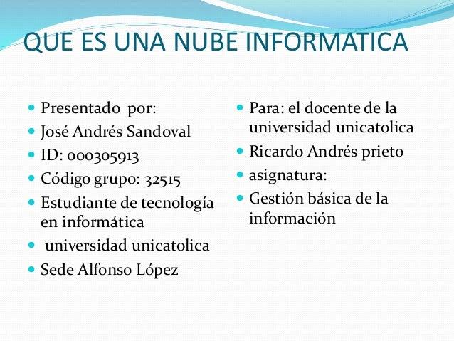 QUE ES UNA NUBE INFORMATICA  Presentado por:  José Andrés Sandoval  ID: 000305913  Código grupo: 32515  Estudiante de...