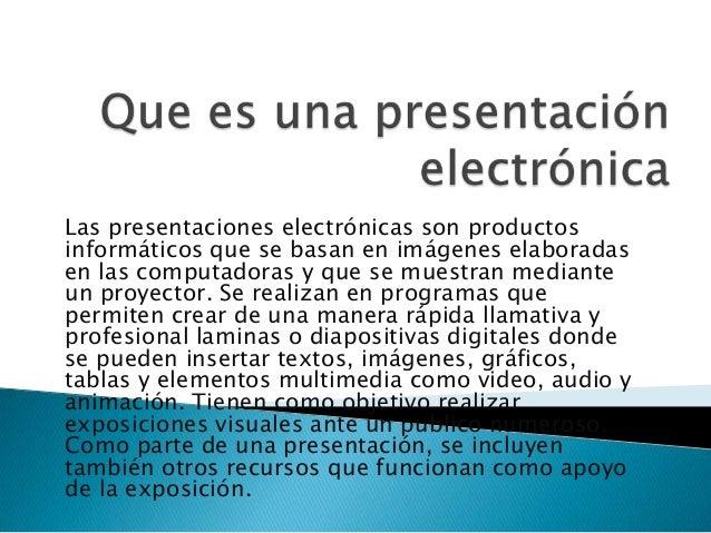 Las presentaciones electrónicas son productosinformáticos que se basan en imágenes elaboradasen las computadoras y que se ...