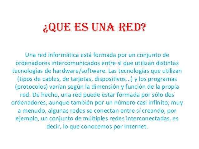 ¿Que es una red? Una red informática está formada por un conjunto de ordenadores intercomunicados entre sí que utilizan di...
