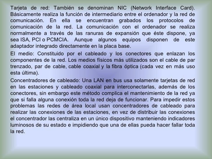 Tarjeta de red: También se denominan NIC (Network Interface Card). Básicamente realiza la función de intermediario entre e...