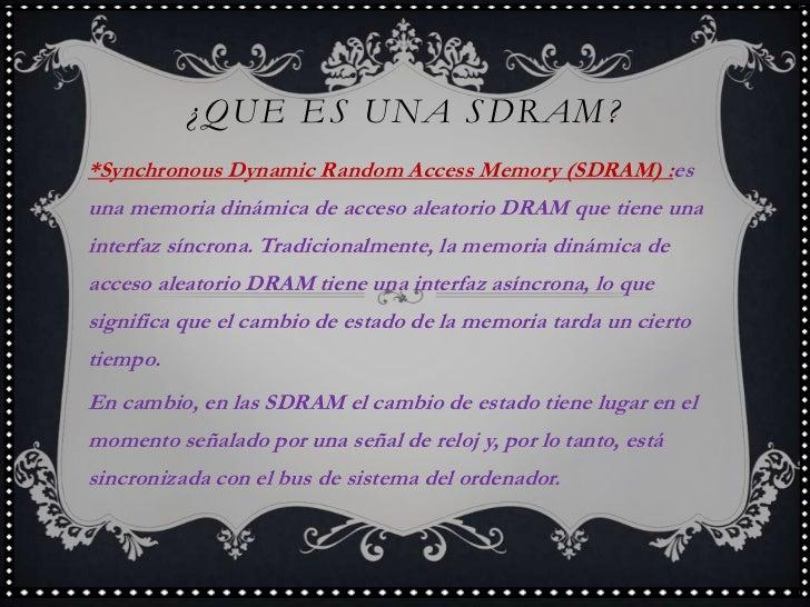 ¿QUE ES UNA SDRAM?<br />*Synchronous Dynamic Random Access Memory (SDRAM) :es una memoria dinámica de acceso aleatorio DRA...
