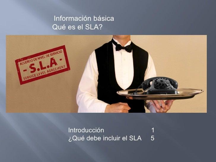 Información básica Qué es el SLA? <ul><ul><li>Introducción   1 </li></ul></ul><ul><ul><li>¿Qué debe incluir el SLA  5 </li...