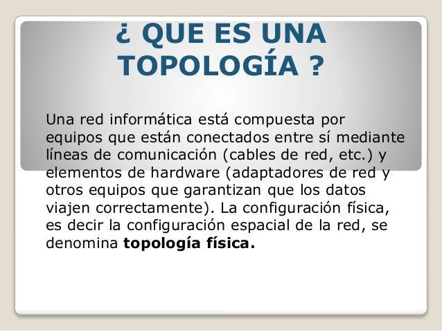 ¿ QUE ES UNA TOPOLOGÍA ? Una red informática está compuesta por equipos que están conectados entre sí mediante líneas de c...