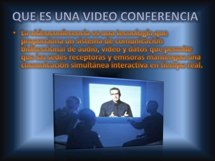 QUE ES UNA VIDEO CONFERENCIA <br />La videoconferencia es una tecnología que proporciona un sistema de comunicación bidire...
