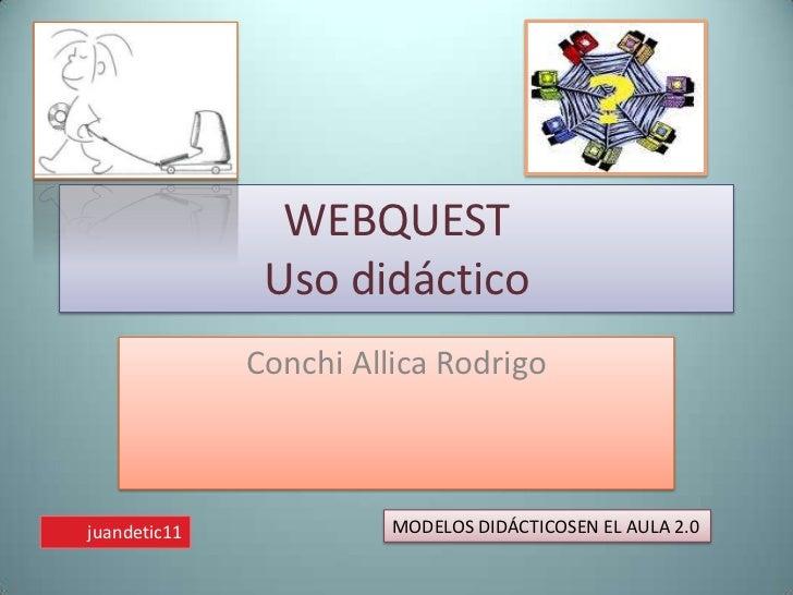 WEBQUESTUso didáctico<br />Conchi Allica Rodrigo<br />MODELOS DIDÁCTICOSEN EL AULA 2.0<br />juandetic11<br />