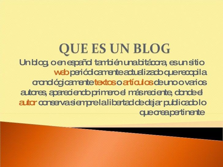 Un blog, o en español también una bitácora, es un sitio  web  periódicamente actualizado que recopila cronológicamente  te...