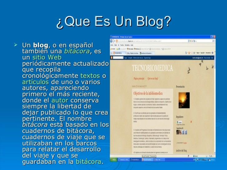 ¿Que Es Un Blog? <ul><li>Un  blog , o en español también una  bitácora , es un  sitio Web  periódicamente actualizado que ...