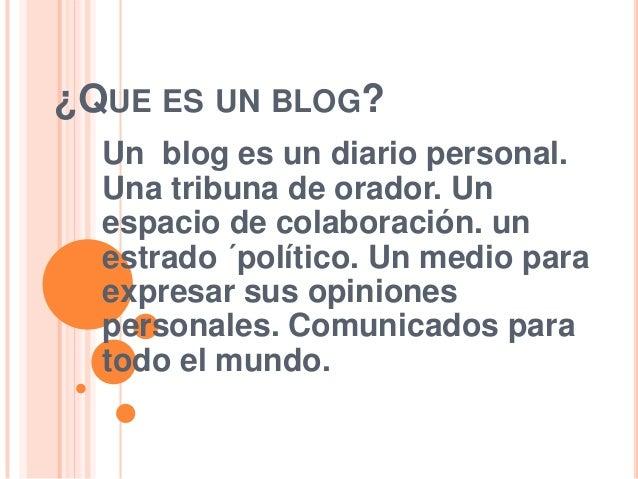 ¿QUE ES UN BLOG?  Un blog es un diario personal.  Una tribuna de orador. Un  espacio de colaboración. un  estrado ´polític...