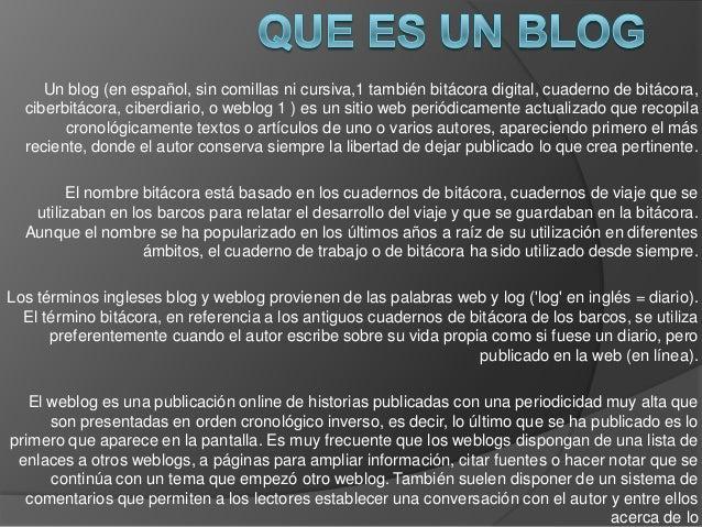 Un blog (en español, sin comillas ni cursiva,1 también bitácora digital, cuaderno de bitácora,ciberbitácora, ciberdiario, ...