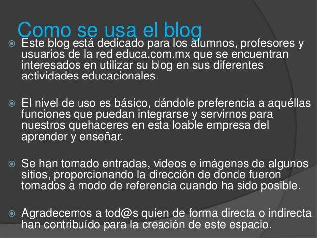 Como se usa el blog Este blog está dedicado para los alumnos, profesores yusuarios de la red educa.com.mx que se encuentr...