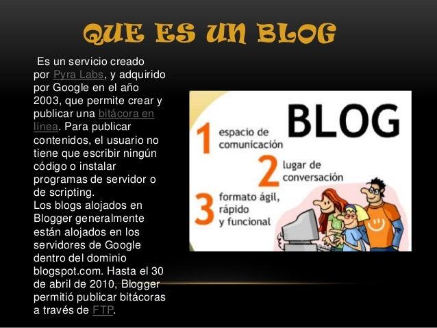 QUE ES UN BLOG Es un servicio creado por Pyra Labs, y adquirido por Google en el año 2003, que permite crear y publicar un...