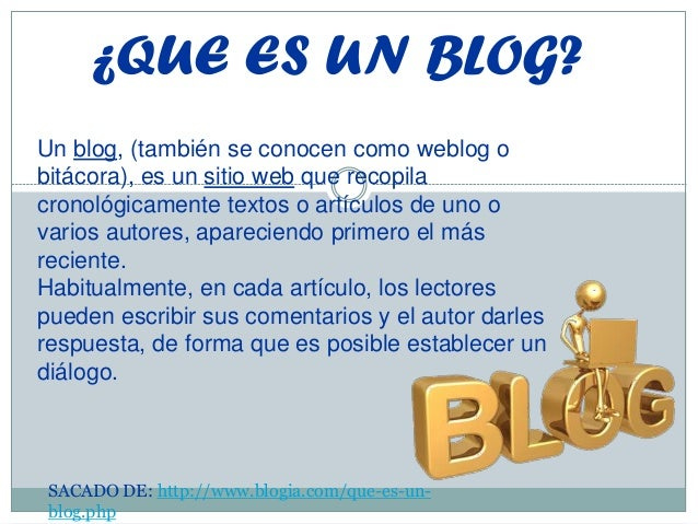 ¿QUE ES UN BLOG? Un blog, (también se conocen como weblog o bitácora), es un sitio web que recopila cronológicamente texto...