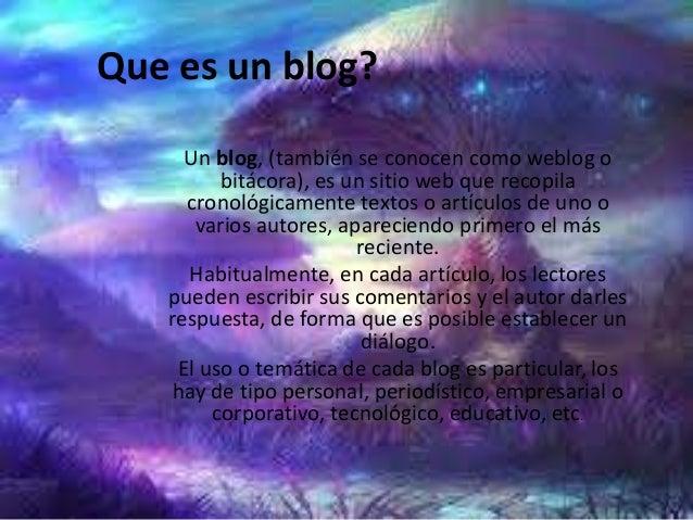 Que es un blog?Un blog, (también se conocen como weblog obitácora), es un sitio web que recopilacronológicamente textos o ...