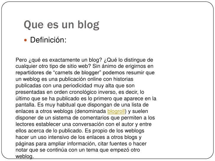 Que es un blog<br />Definición:<br />Pero ¿qué es exactamente un blog? ¿Qué lo distingue de cualquier otro tipo de sitio w...