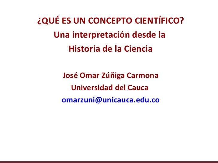 ¿QUÉ ES UN CONCEPTO CIENTÍFICO?   Una interpretación desde la      Historia de la Ciencia     José Omar Zúñiga Carmona    ...