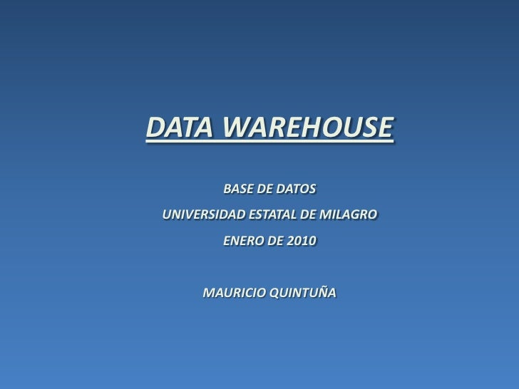 DATA WAREHOUSE<br />BASE DE DATOS <br />UNIVERSIDAD ESTATAL DE MILAGRO<br />ENERO DE 2010<br />MAURICIO QUINTUÑA<br />