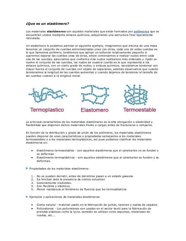 ¿Que es un elastómero? Los materiales elastómeros son aquellos materiales que están formados por polímeros que se encuentr...