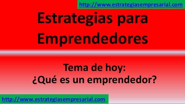 Estrategias para Emprendedores Tema de hoy: ¿Qué es un emprendedor? http://www.estrategiasempresarial.com http://www.estra...