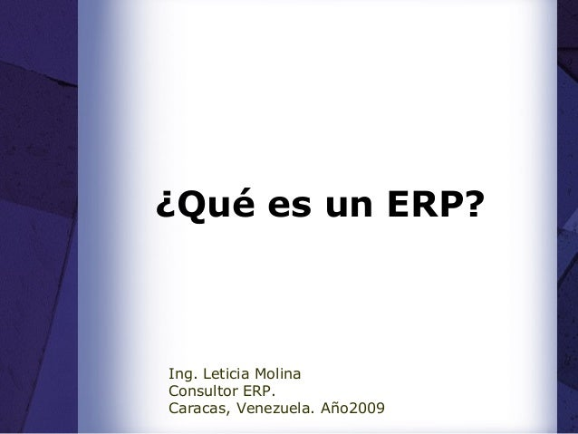 ¿Qué es un ERP? Ing. Leticia Molina Consultor ERP. Caracas, Venezuela. Año2009
