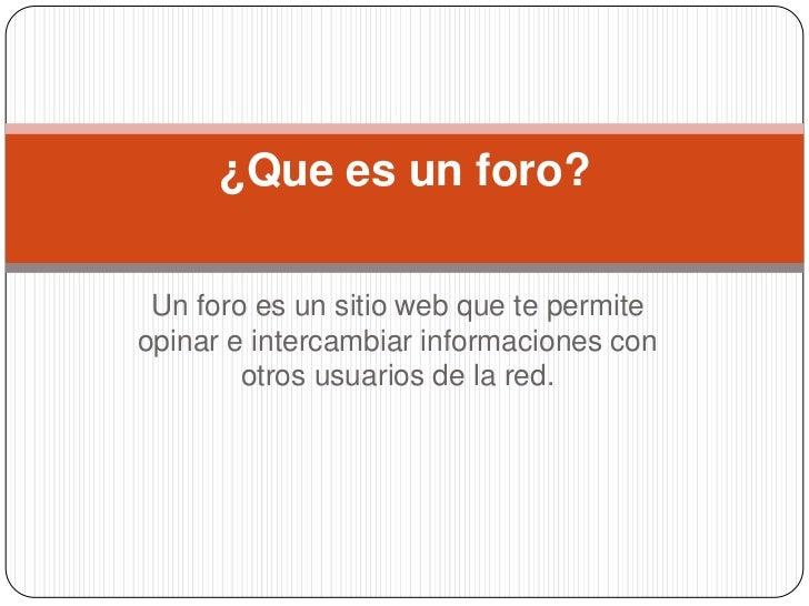 Un foro es un sitio web que te permite opinar e intercambiar informaciones con otros usuarios de la red.<br />¿Que es un f...