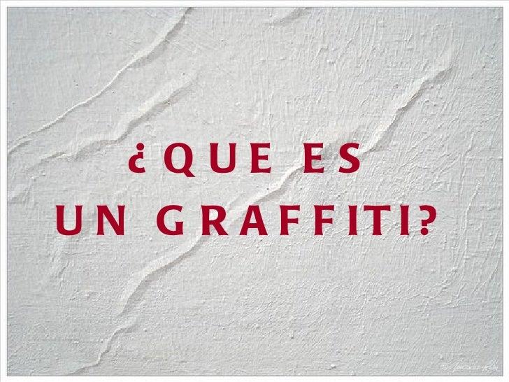 <ul><li>¿QUE ES </li></ul><ul><li>UN GRAFFITI? </li></ul>