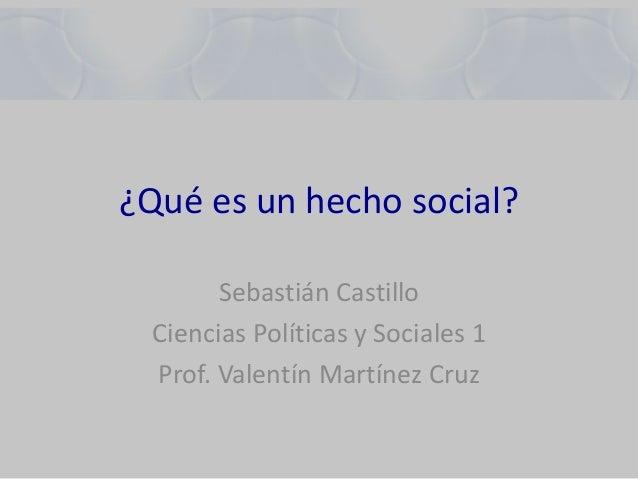 ¿Qué es un hecho social? Sebastián Castillo Ciencias Políticas y Sociales 1 Prof. Valentín Martínez Cruz