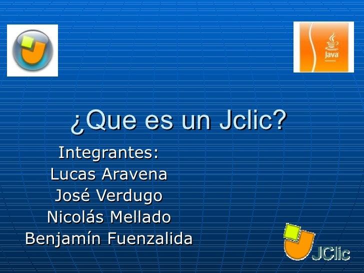 ¿Que es un Jclic?  Integrantes: Lucas Aravena José Verdugo Nicolás Mellado Benjamín Fuenzalida