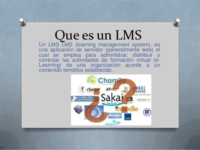 Que es un LMSUn LMS LMS (learning management system). esuna aplicación de servidor (generalmente web) elcual se emplea par...