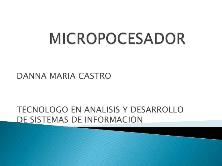 MICROPOCESADOR<br />DANNA MARIA CASTRO<br />TECNOLOGO EN ANALISIS Y DESARROLLO DE SISTEMAS DE INFORMACION<br />