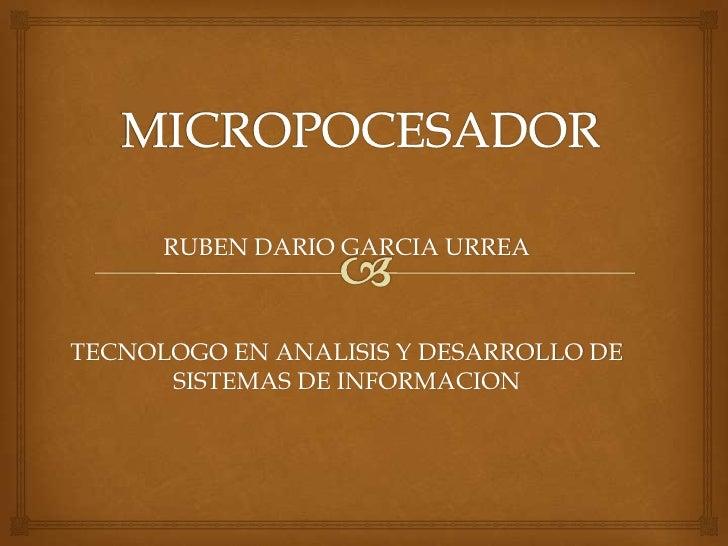 MICROPOCESADOR<br />RUBEN DARIO GARCIA URREA<br />TECNOLOGO EN ANALISIS Y DESARROLLO DE SISTEMAS DE INFORMACION<br />