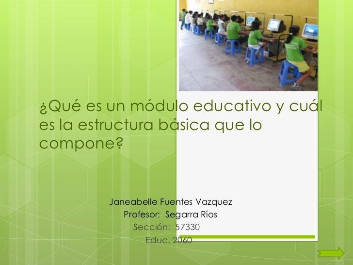 ¿Qué es un módulo educativo y cuáles la estructura básica que locompone?        Janeabelle Fuentes Vazquez           Profe...