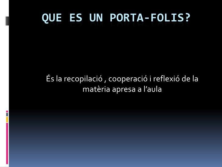 Que es Un porta-folis?<br />És la recopilació , cooperació i reflexió de la matèria apresa a l'aula<br />
